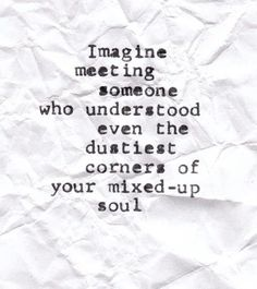 Imagine meeting someone who understood even the dustiest corners of your mixed up soul. If only...