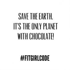 Save the earth. It's the only planet with chocolate! #Fitgirlcode