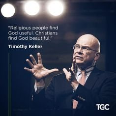 """Religious people find God useful. Christians find God beautiful."" – Timothy Keller"