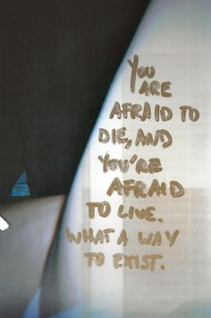 You are afraid to die, and you're afraid to live. What a way to exist.  #qft #ikr?