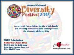 Families' Cultural Diversity Festival 2015  Jersey City has one of the most diverse populations in the United States. Here you can find 75 languages spoken in the public schools. The city is engulfed in a blanket of diversity and is truly a melting pot.  Time: June 20, 2015 from 11am to 2pm Location: City Hall Plaza Street: 280 Grove Street City/Town: Jersey City, NJ  RSVP Here :http://bit.ly/1Iunth6