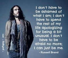 i can just be me. I absolutely love Russell Brand. Very smart thinking man...