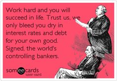 Work hard and you will succeed in life. Trust us, we only bleed you dry in interest rates and debt for your own good. Signed, the world's controlling bankers.