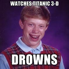 Bad luck Brian meme - watches titanic 3-d drowns