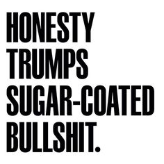 Honesty is WAY better than living a life of sugar-coated bullshit!!!  Just sayin...