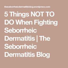 5 Things Not To Do When Fighting Seborrheic Dermatitis