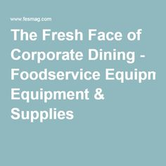 The Fresh Face of Corporate Dining - Foodservice Equipment & Supplies
