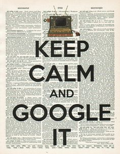 Keep Calm and Google It.... this is so me.