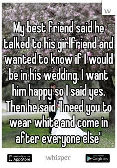 """Someone from Bel Air posted a whisper, which reads """"My best friend said he talked to his girlfriend and wanted to know if I would be in his wedding. I want him happy so I said yes. Then he said """"I need you to wear white and come in after everyone else"""""""""""