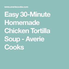 Easy 30-Minute Homemade Chicken Tortilla Soup - Averie Cooks