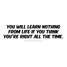 will learn nothing from life if you think you are right all the time. - The Mindset Journey You will learn nothing from life if you think you are right all the time. -WhiteYou will learn nothing from life if you think you are right all the time. Trust Quotes, Poem Quotes, Happy Quotes, Wisdom Quotes, Words Quotes, Wise Words, Quotes To Live By, Funny Quotes, Life Quotes
