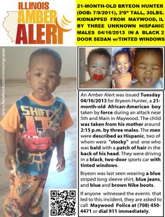 ILLINOIS AMBER ALERT! 21-MONTH-OLD BRYEON HUNTER (DOB: 07/09/2011), KIDNAPPED BY THREE UNKNOWN MALES 04/16/2013 New Pics: Police issued an Amber Alert Tuesday for Bryeon Hunter, a 1-year-old boy taken by force during an attack near 5th and Main in Maywood.