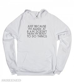 JUST BECAUSE I'M AWAKE AT 8AM DOESN'T MEAN I'M READY TO DO THINGS. FUNNY T-SHIRT SHOWS OFF HOW AWAKE YOU ARE BUT HOW READY YOU'RE REALLY NOT. Printed on American Apparel Unisex Hoodie