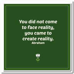 You did not come to face reality, you came to create reality. Abraham-Hicks Quotes (AHQ3200) #reality