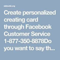 Create personalized creating card through Facebook Customer Service 1-877-350-8878Do you want to say thanks to your friend but in creative way? If yes, I have good news for you, Facebook serves you a feature through which you can create digital video greeting card for your friend. You can also create video invitation card to invite people. Learn more from Facebook Customer Service experts by using toll-free number 1-877-350-8878. For more Information…
