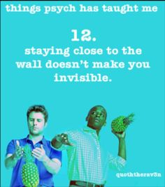 Things Psych Has Taught Me 12. staying close to the wall doesn't make you invisible