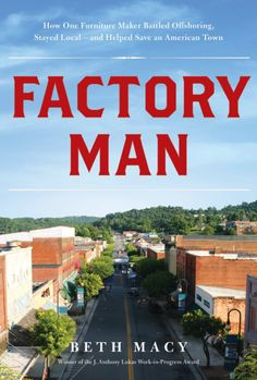 Roanoke Times reporter Beth Macy   Factory Man: How One Furniture Maker Battled Offshoring, Stayed Local – and Helped Save an American Town   in the 80's, the Virginia Bassett Furniture Company, once the world's biggest manufacturer of furniture, began to feel the effect of the influx of cheap Chinese furniture. Third generation owner John Bassett III fought back & used everything at his disposal – legal maneuvers, factory efficiencies, sheer grit – to save hundreds of jobs.