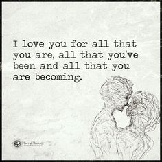I Love You for all that you are, all that you've been and all that you are becoming - Quote.