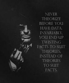 """Never theorize before you have data. Invariably, you end up twisting facts to suit theories, instead of theories to suit facts."" - Sherlock Holmes, when Robert Downey Jr. Robert Downey Jr, Sherlock Holmes Robert Downey, Jim Moriarty, Me Quotes, Motivational Quotes, Inspirational Quotes, Positive Quotes, Qoutes, Humour Quotes"