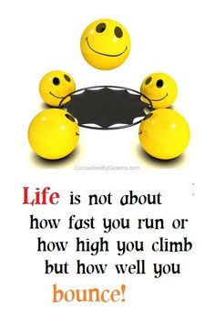 Life is not about how fast you run or how high you climb but how well you bounce.