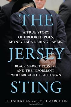 The Jersey Sting: A True Story of Crooked Pols Money-Laundering Rabbis Black Market Kidneys and the Informant Who Brought It All Down by Sherman Ted Margolin Josh (2011) Hardcover