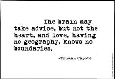 The brain may take advice, but not the heart, and love, having no geography, knows no boundaries.-Truman Capote