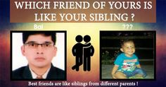 A friend is in all ways just like your siblings. They have been with all your ups and down. A kudos to friendship!
