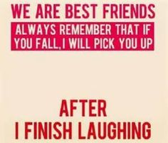 even though you fall you best friend will always help you up but they are going to laugh