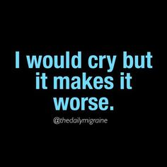 I would cry, but... Chronic Migraines
