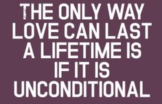 """The only way love can last a lifetime is if it unconditional."" 