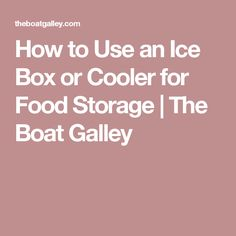 How to Use an Ice Box or Cooler for Food Storage | The Boat Galley