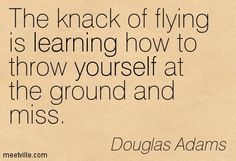 The knack of flying is learning how to throw yourself at the ground and miss. Douglas Adams