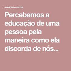 Percebemos a educação de uma pessoa pela maneira como ela discorda de nós...