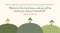 "Then he brought them out and said, ""Sirs, what must I do to be saved?"" And they said, ""Believe in the Lord Jesus, and you will be saved, you and your household."" —Acts 16:30–31"