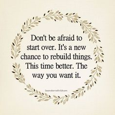 Don't be afraid to start over. It's a new chance to rebuild things. This time better. The way you want it.