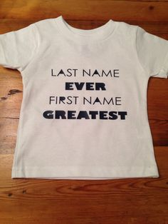 Last name Ever First name Greatest Infant tee/Toddler tee by 3LittleBirdsApparel on Etsy https://www.etsy.com/listing/234389063/last-name-ever-first-name-greatest