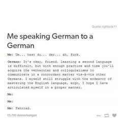 Yep, exactly. I was trying once and I asked if it's easier to understand us speaking German or English and he told me to just speak English, lol.