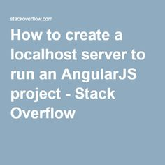 How to create a localhost server to run an AngularJS project - Stack Overflow