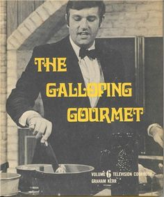 Graham Kerr The Galloping Gourmet use to watch him with my Mom. It was the first cooking show I ever watched now I'm hooked