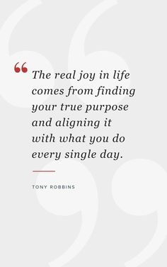 """Tony Robbins Inspirational Quote """"The real joy in life comes from finding your true purpose and aligning it with what you do every single day. Joy Quotes, Positive Quotes, Quotes To Live By, Dream Quotes, Joy Of Giving Quotes, Quotes About Joy, Wisdom Quotes, Career Quotes, Business Quotes"""