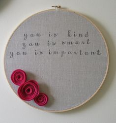 Handstamped embroidery hoop art with felt flowers...you is kind, you is smart, you is important