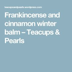 Frankincense and cinnamon winter balm – Teacups & Pearls
