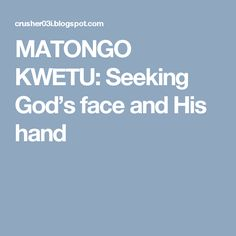 MATONGO KWETU: Seeking God's face and His hand