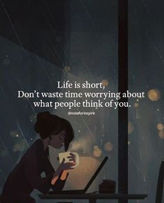Life is short. Dont wast time worrying about what people think of you.