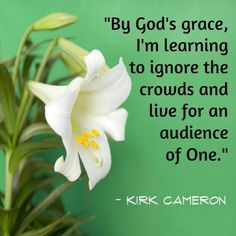 By God's grace, I'm learning to ignore the crowds and live for an audience of One. — Kirk Cameron