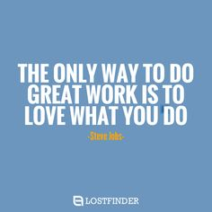 """THE ONLY WAY TO DO GREAT WORK IS TO LOVE WHAT YOU DO""- Steve Jobs-"