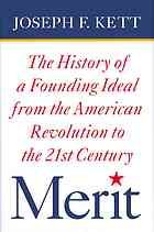 Merit : the history of a founding ideal from the American Revolution to the twenty-first century