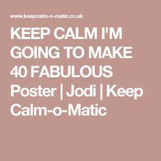 KEEP CALM I'M GOING TO MAKE 40 FABULOUS Poster | Jodi | Keep Calm-o-Matic
