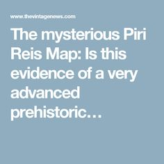 The mysterious Piri Reis Map: Is this evidence of a very advanced prehistoric…