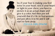 """""""So if your fear if making you feel tense in your head, sick in your heart or tight in your chest, you have to picture it as an actual shape and give it a color. And then tell yourself that it's OK to feel anxious and just allow it to be and it will start to fade away.""""  Zoella, Girl Online"""